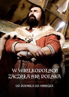 W Wielkopolsce zaczęła się Polska. Od Popiela do Mieszka I